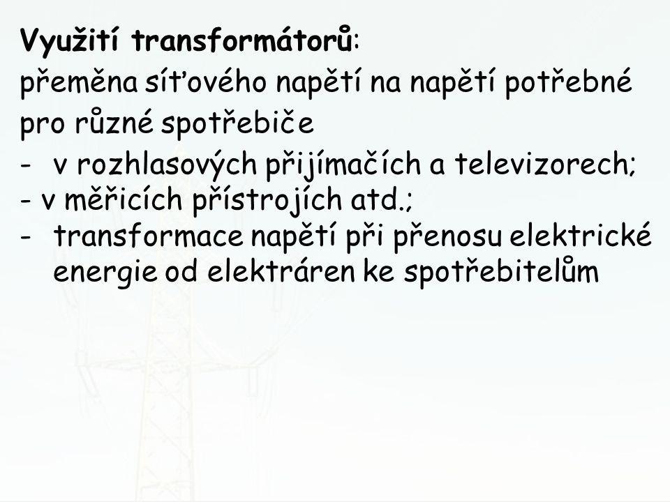 Využití transformátorů: přeměna síťového napětí na napětí potřebné pro různé spotřebiče -v rozhlasových přijímačích a televizorech; - v měřicích příst