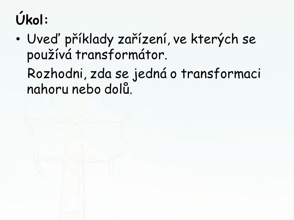 Úkol: Uveď příklady zařízení, ve kterých se používá transformátor. Rozhodni, zda se jedná o transformaci nahoru nebo dolů.