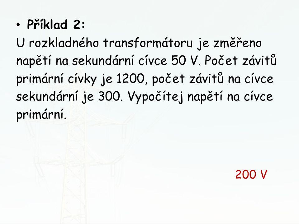 Příklad 2: U rozkladného transformátoru je změřeno napětí na sekundární cívce 50 V. Počet závitů primární cívky je 1200, počet závitů na cívce sekundá