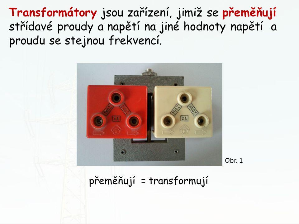 přeměňují = transformují Transformátory jsou zařízení, jimiž se přeměňují střídavé proudy a napětí na jiné hodnoty napětí a proudu se stejnou frekvenc