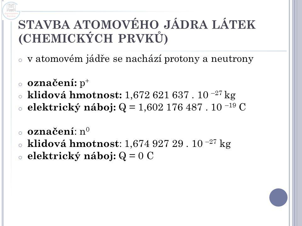 STAVBA ATOMOVÉHO JÁDRA LÁTEK (CHEMICKÝCH PRVKŮ) o v atomovém jádře se nachází protony a neutrony o označení: p + o klidová hmotnost: 1,672 621 637. 10