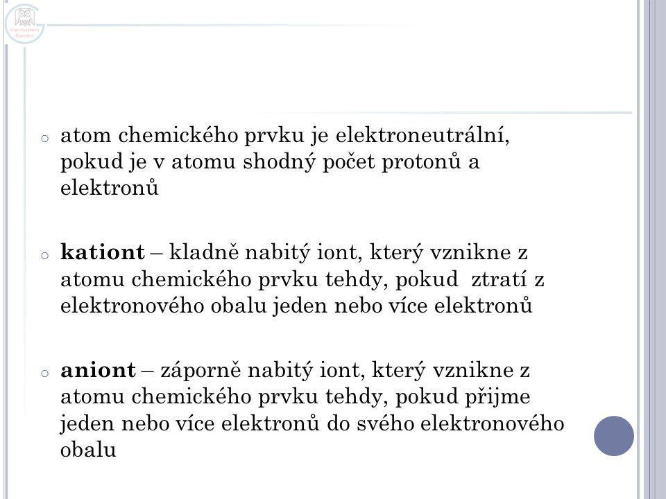 o atom chemického prvku je elektroneutrální, pokud je v atomu shodný počet protonů a elektronů o kationt – kladně nabitý iont, který vznikne z atomu c