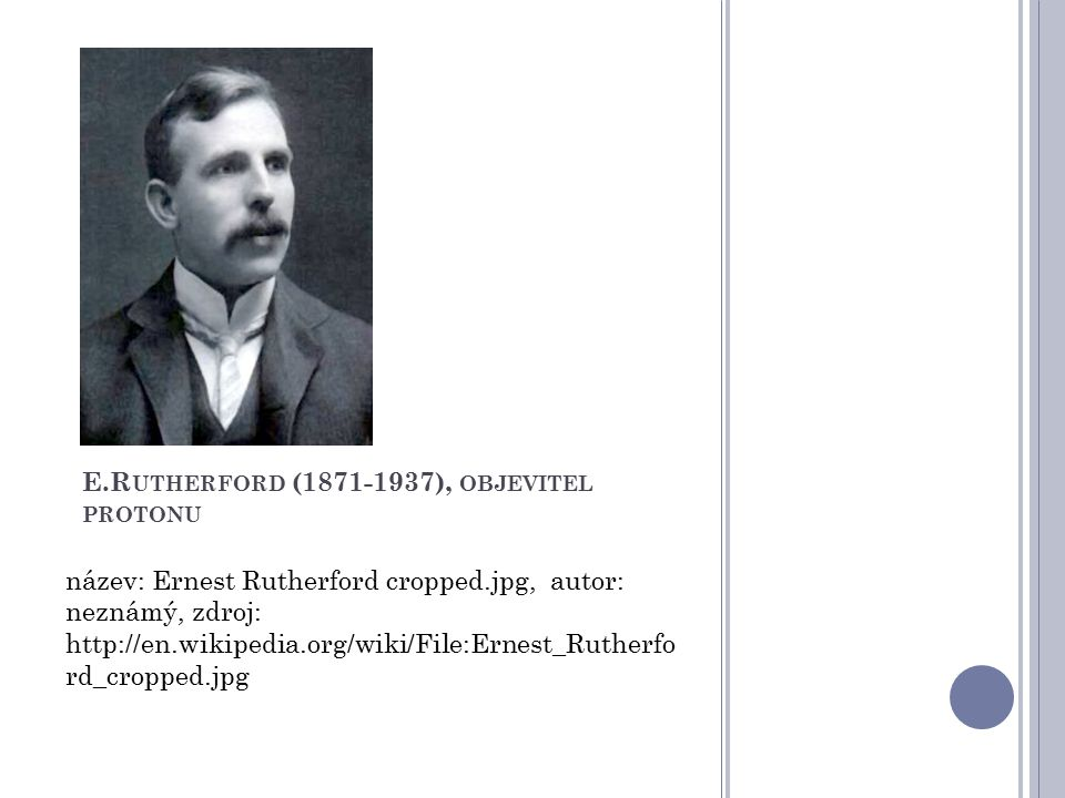 E.R UTHERFORD (1871-1937), OBJEVITEL PROTONU název: Ernest Rutherford cropped.jpg, autor: neznámý, zdroj: http://en.wikipedia.org/wiki/File:Ernest_Rut