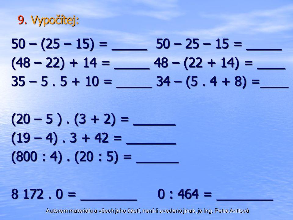 Autorem materiálu a všech jeho částí, není-li uvedeno jinak, je Ing. Petra Antlová 9. Vypočítej: 50 – (25 – 15) = _____ 50 – 25 – 15 = _____ (48 – 22)