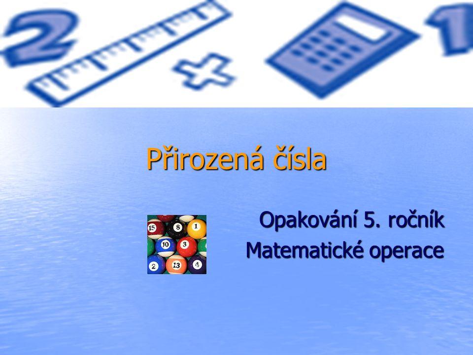 Přirozená čísla Opakování 5. ročník Matematické operace