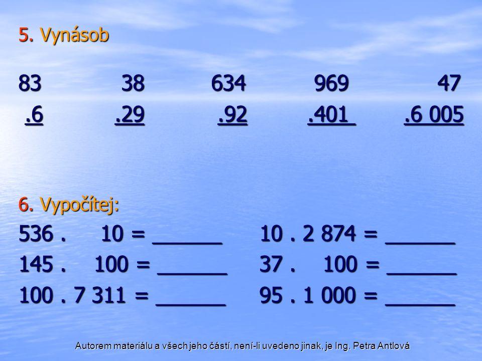 Autorem materiálu a všech jeho částí, není-li uvedeno jinak, je Ing. Petra Antlová 5. Vynásob 83 38634 969 47.6.29.92.401.6 005.6.29.92.401.6 005 6. V