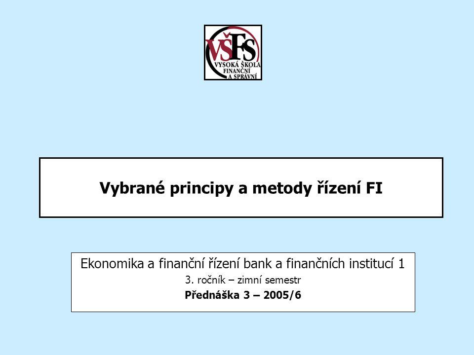Vybrané principy a metody řízení FI Ekonomika a finanční řízení bank a finančních institucí 1 3. ročník – zimní semestr Přednáška 3 – 2005/6