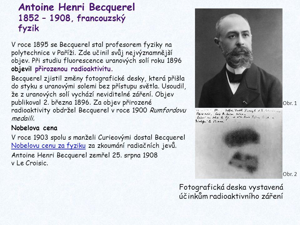 Antoine Henri Becquerel 1852 – 1908, francouzský fyzik V roce 1895 se Becquerel stal profesorem fyziky na polytechnice v Paříži. Zde učinil svůj nejvý