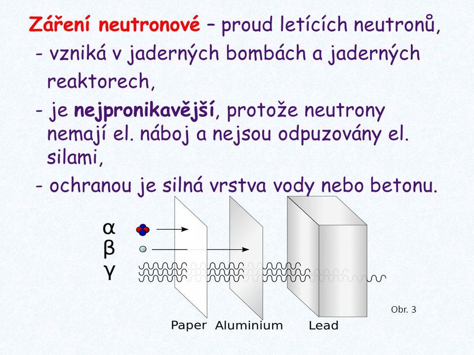 Záření neutronové – proud letících neutronů, - vzniká v jaderných bombách a jaderných reaktorech, - je nejpronikavější, protože neutrony nemají el. ná