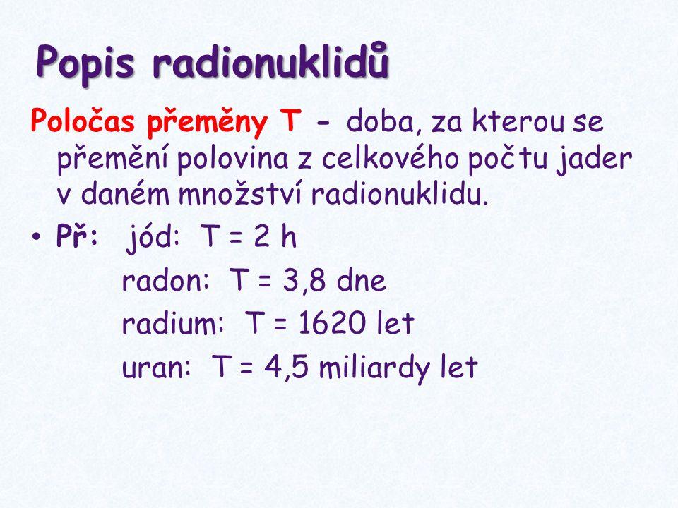 Popis radionuklidů Poločas přeměny T - doba, za kterou se přemění polovina z celkového počtu jader v daném množství radionuklidu. Př: jód: T = 2 h rad