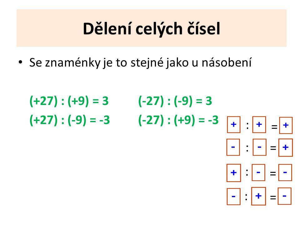 Dělení celých čísel Se znaménky je to stejné jako u násobení (+27) : (+9) = 3(-27) : (-9) = 3 (+27) : (-9) = -3(-27) : (+9) = -3 = : : : : = = =