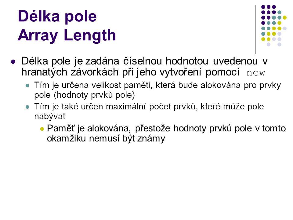 Délka pole Array Length Délka pole je zadána číselnou hodnotou uvedenou v hranatých závorkách při jeho vytvoření pomocí new Tím je určena velikost paměti, která bude alokována pro prvky pole (hodnoty prvků pole) Tím je také určen maximální počet prvků, které může pole nabývat Paměť je alokována, přestože hodnoty prvků pole v tomto okamžiku nemusí být známy