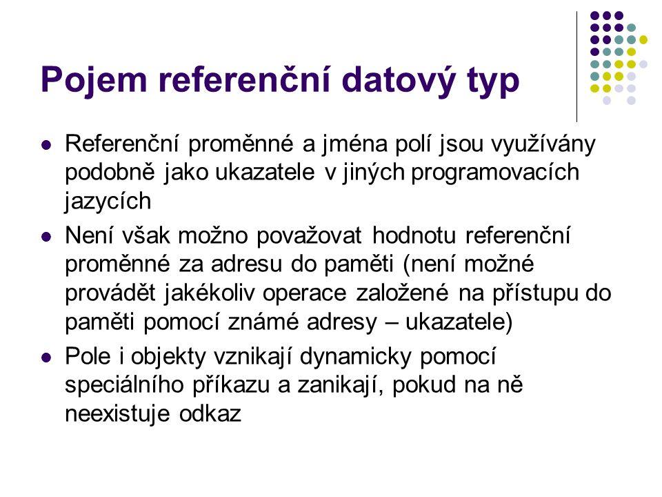 Pojem referenční datový typ Referenční proměnné a jména polí jsou využívány podobně jako ukazatele v jiných programovacích jazycích Není však možno považovat hodnotu referenční proměnné za adresu do paměti (není možné provádět jakékoliv operace založené na přístupu do paměti pomocí známé adresy – ukazatele) Pole i objekty vznikají dynamicky pomocí speciálního příkazu a zanikají, pokud na ně neexistuje odkaz