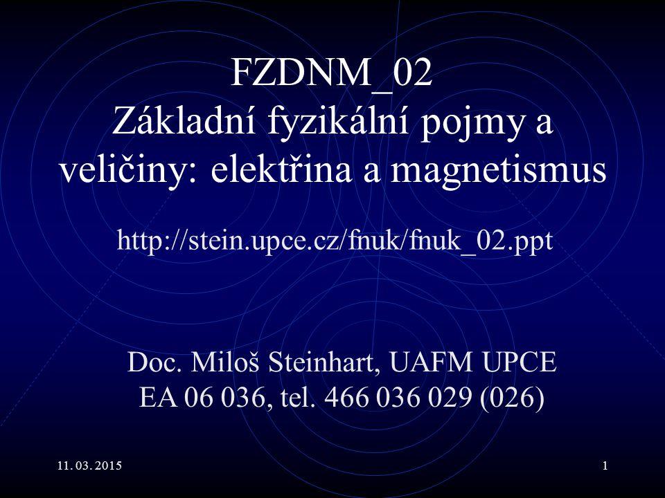 11. 03. 20151 FZDNM_02 Základní fyzikální pojmy a veličiny: elektřina a magnetismus http://stein.upce.cz/fnuk/fnuk_02.ppt Doc. Miloš Steinhart, UAFM U