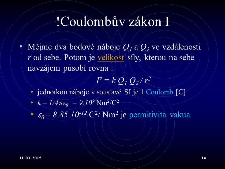 11. 03. 201514 !Coulombův zákon I Mějme dva bodové náboje Q 1 a Q 2 ve vzdálenosti r od sebe. Potom je velikost síly, kterou na sebe navzájem působí r