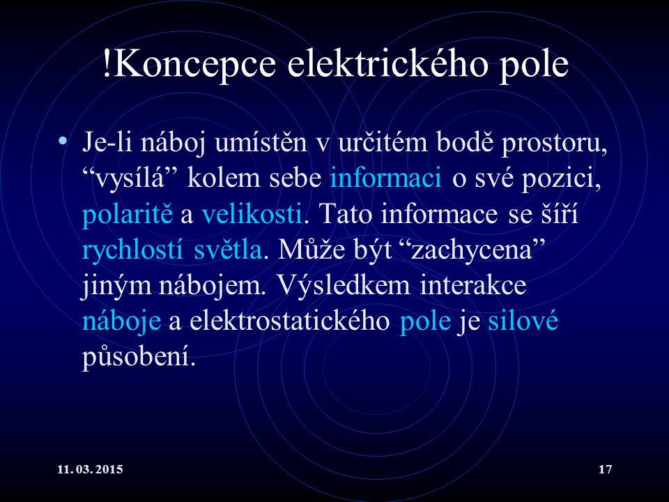 """11. 03. 201517 !Koncepce elektrického pole Je-li náboj umístěn v určitém bodě prostoru, """"vysílá"""" kolem sebe informaci o své pozici, polaritě a velikos"""