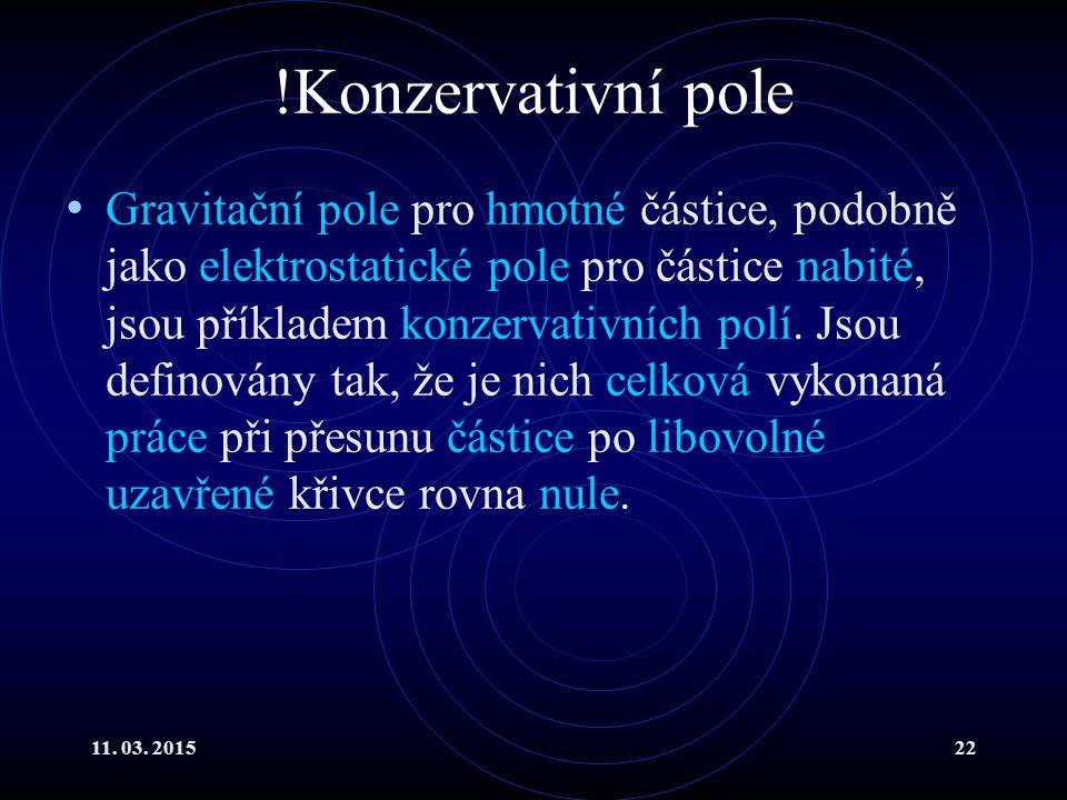 11. 03. 201522 !Konzervativní pole Gravitační pole pro hmotné částice, podobně jako elektrostatické pole pro částice nabité, jsou příkladem konzervati