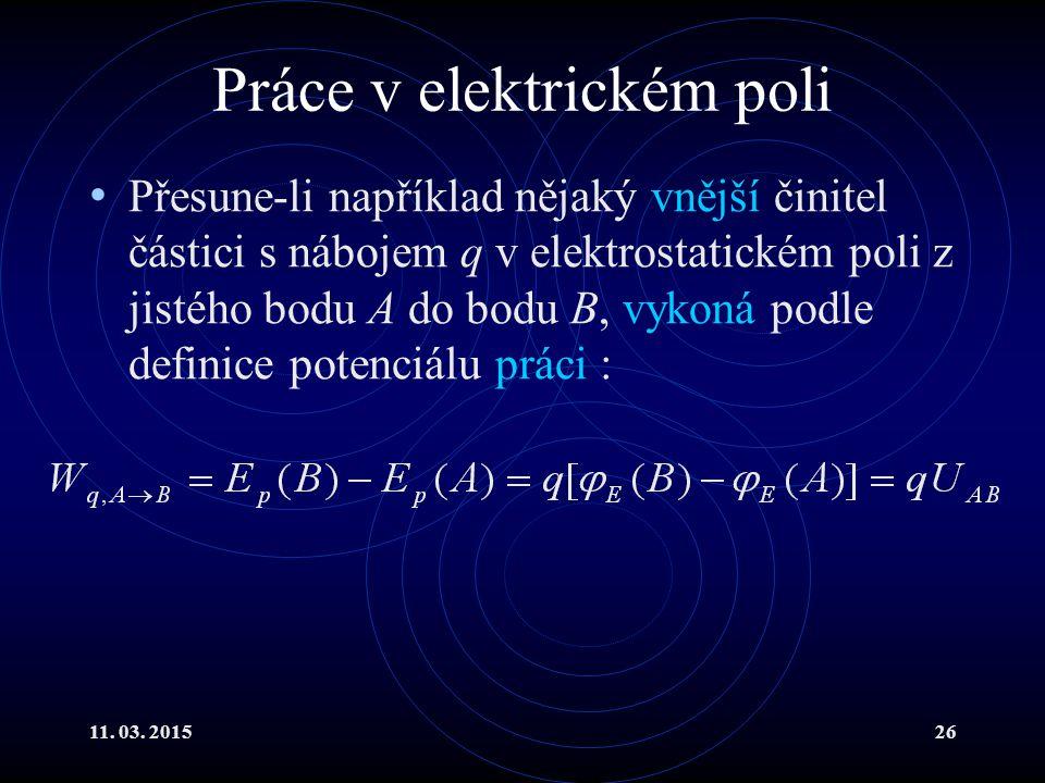 11. 03. 201526 Práce v elektrickém poli Přesune-li například nějaký vnější činitel částici s nábojem q v elektrostatickém poli z jistého bodu A do bod