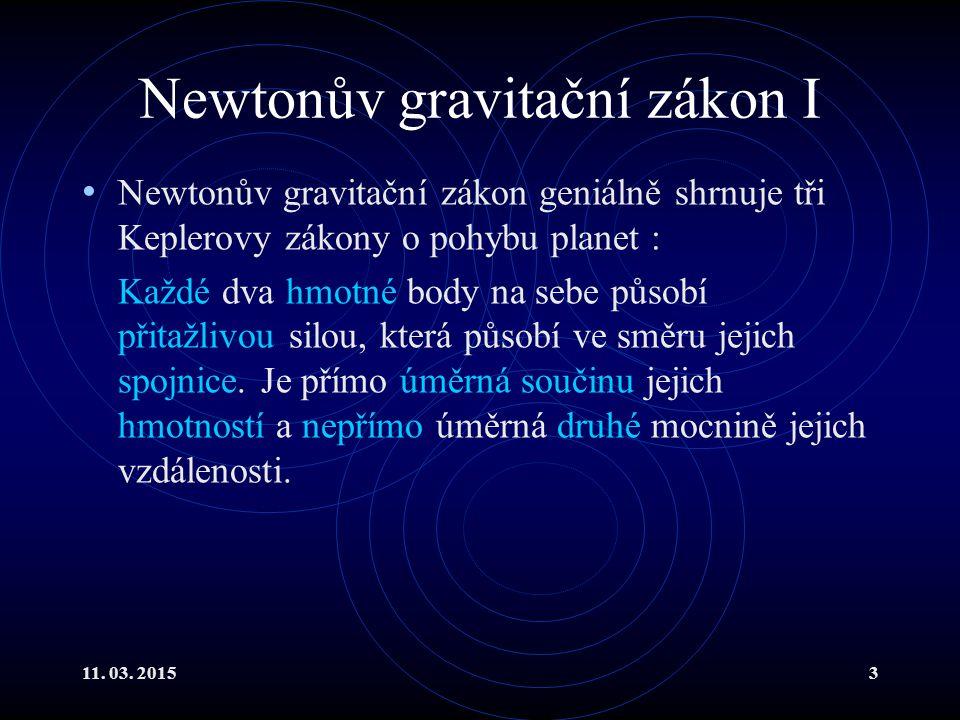 11. 03. 20153 Newtonův gravitační zákon I Newtonův gravitační zákon geniálně shrnuje tři Keplerovy zákony o pohybu planet : Každé dva hmotné body na s