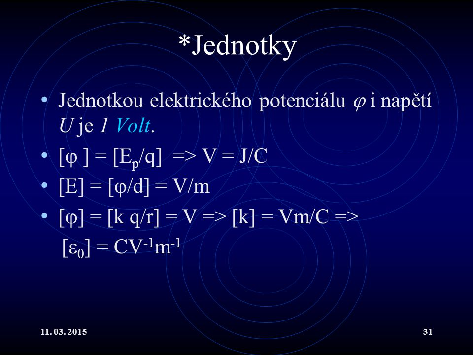 11. 03. 201531 *Jednotky Jednotkou elektrického potenciálu  i napětí U je 1 Volt. [  ] = [E p /q] => V = J/C [E] = [  /d] = V/m [  ] = [k q/r] = V