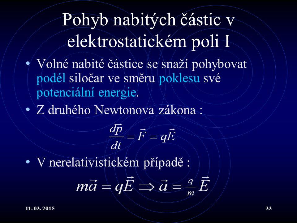 11. 03. 201533 Pohyb nabitých částic v elektrostatickém poli I Volné nabité částice se snaží pohybovat podél siločar ve směru poklesu své potenciální