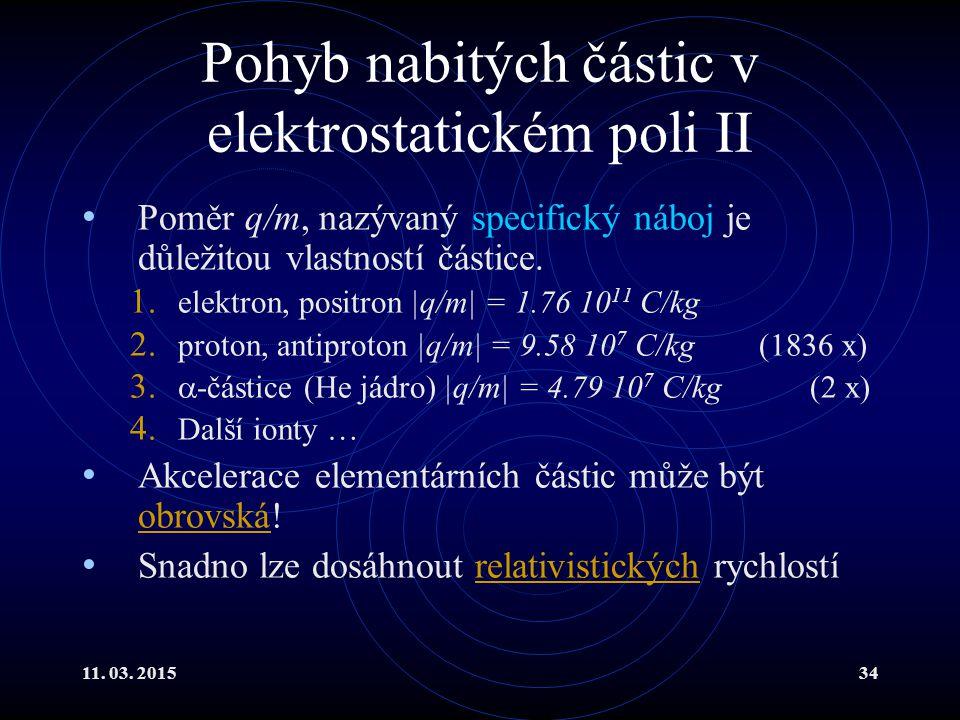 11. 03. 201534 Pohyb nabitých částic v elektrostatickém poli II Poměr q/m, nazývaný specifický náboj je důležitou vlastností částice. 1. elektron, pos