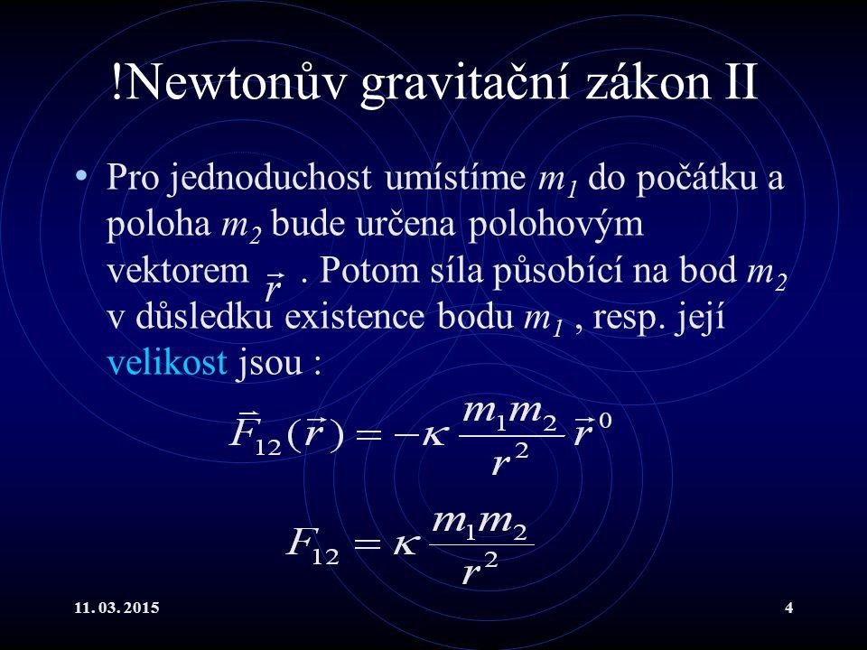 11. 03. 20154 !Newtonův gravitační zákon II Pro jednoduchost umístíme m 1 do počátku a poloha m 2 bude určena polohovým vektorem. Potom síla působící