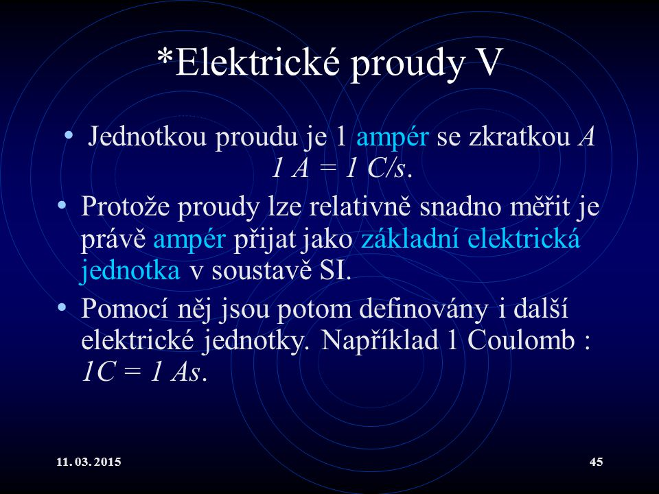 11. 03. 201545 *Elektrické proudy V Jednotkou proudu je 1 ampér se zkratkou A 1 A = 1 C/s. Protože proudy lze relativně snadno měřit je právě ampér př