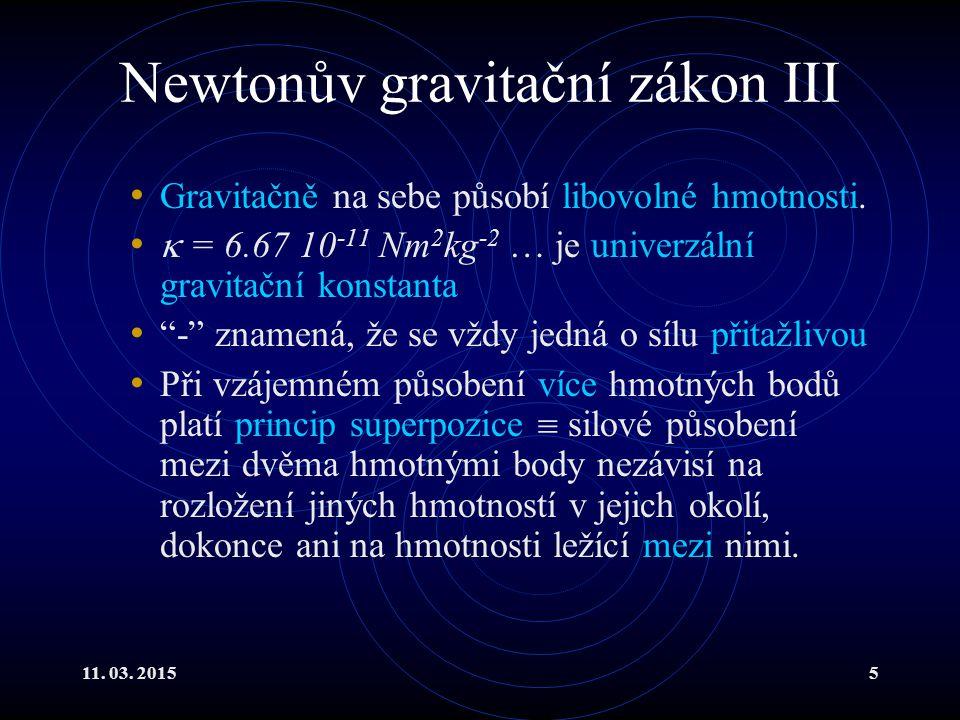 11. 03. 20155 Newtonův gravitační zákon III Gravitačně na sebe působí libovolné hmotnosti.  = 6.67 10 -11 Nm 2 kg -2 … je univerzální gravitační kons