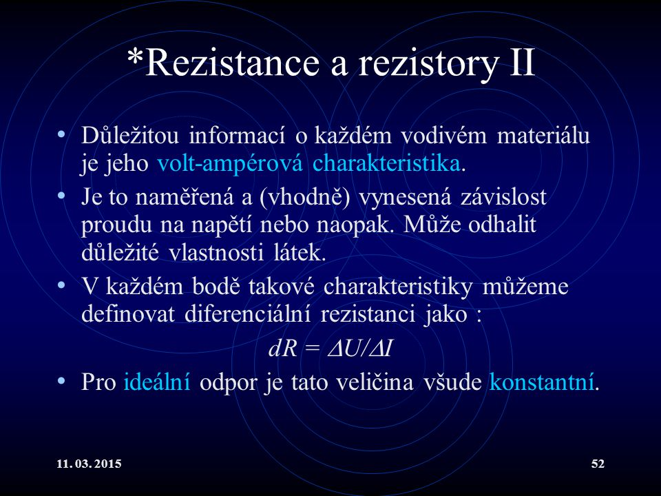 11. 03. 201552 *Rezistance a rezistory II Důležitou informací o každém vodivém materiálu je jeho volt-ampérová charakteristika. Je to naměřená a (vhod