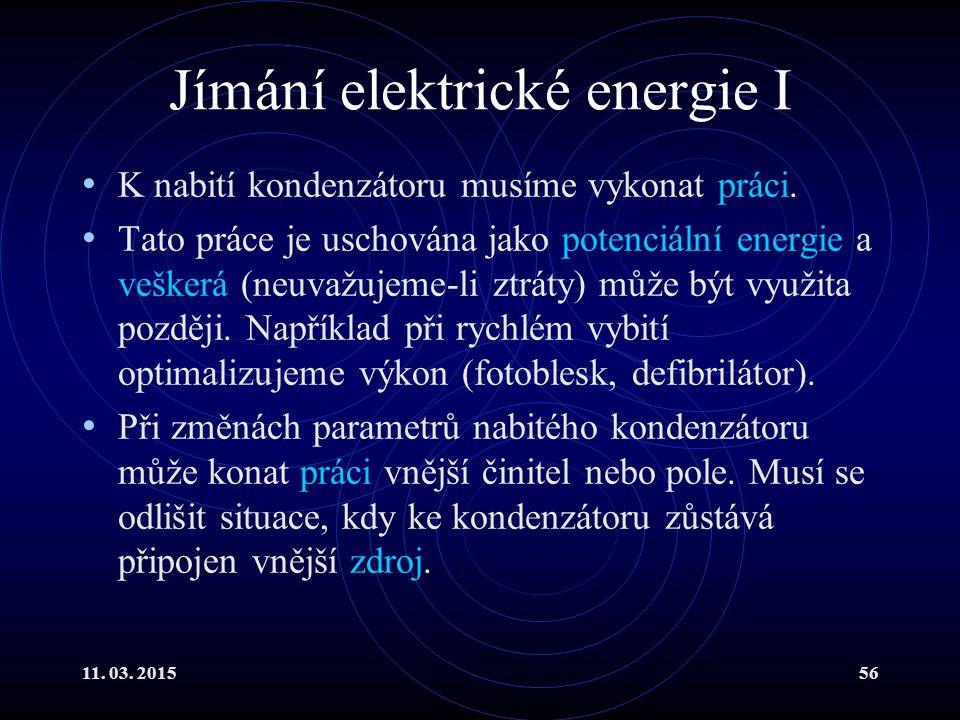 11. 03. 201556 Jímání elektrické energie I K nabití kondenzátoru musíme vykonat práci. Tato práce je uschována jako potenciální energie a veškerá (neu