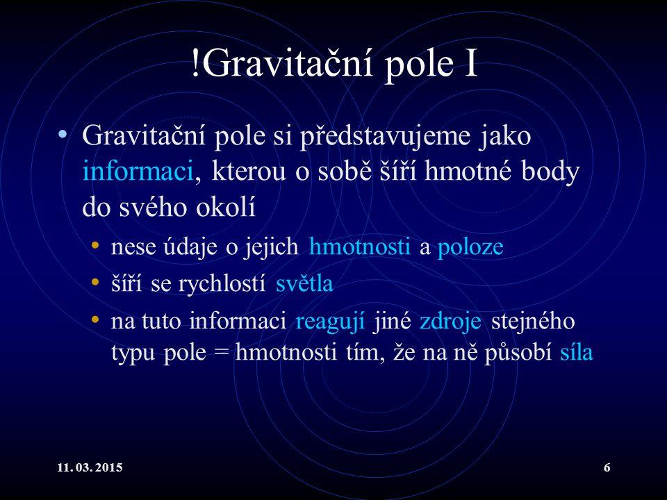 11. 03. 20156 !Gravitační pole I Gravitační pole si představujeme jako informaci, kterou o sobě šíří hmotné body do svého okolí nese údaje o jejich hm