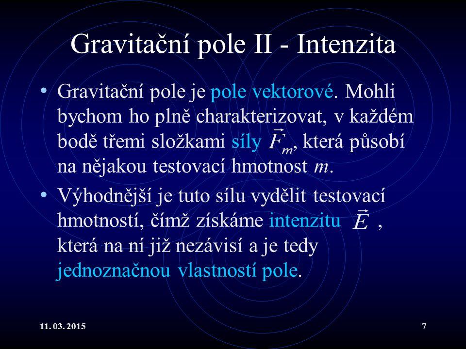 11. 03. 20157 Gravitační pole II - Intenzita Gravitační pole je pole vektorové. Mohli bychom ho plně charakterizovat, v každém bodě třemi složkami síl