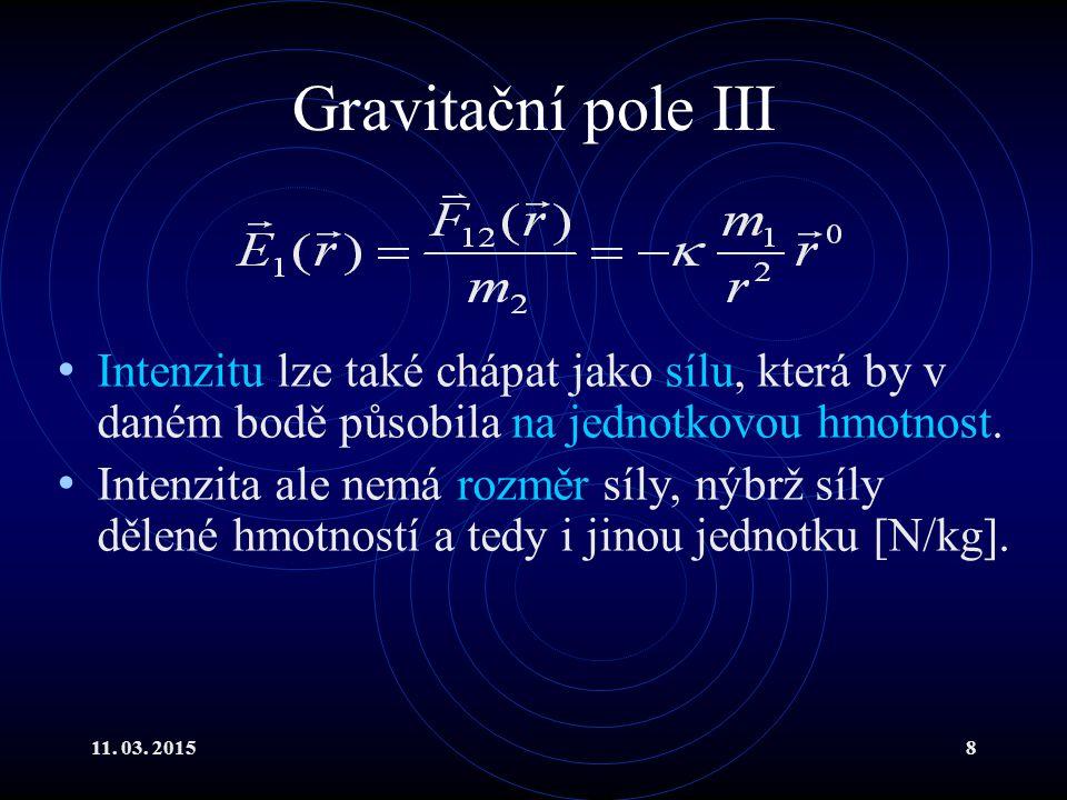 11. 03. 20158 Gravitační pole III Intenzitu lze také chápat jako sílu, která by v daném bodě působila na jednotkovou hmotnost. Intenzita ale nemá rozm