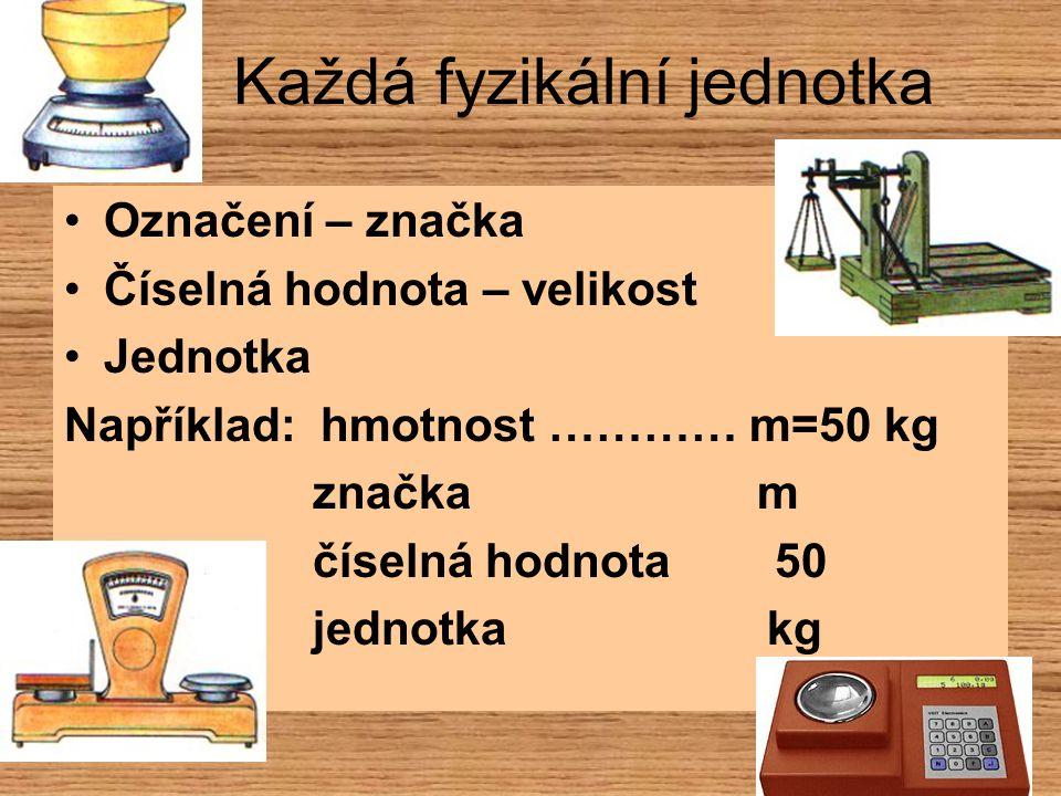 Každá fyzikální jednotka Označení – značka Číselná hodnota – velikost Jednotka Například: hmotnost ………… m=50 kg značka m číselná hodnota 50 jednotka k