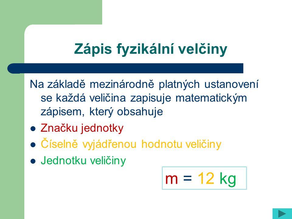 Zápis fyzikální velčiny Na základě mezinárodně platných ustanovení se každá veličina zapisuje matematickým zápisem, který obsahuje Značku jednotky Čís