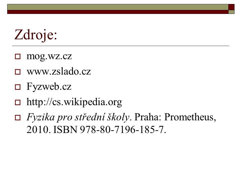 Zdroje:  mog.wz.cz  www.zslado.cz  Fyzweb.cz  http://cs.wikipedia.org  Fyzika pro střední školy. Praha: Prometheus, 2010. ISBN 978-80-7196-185-7.