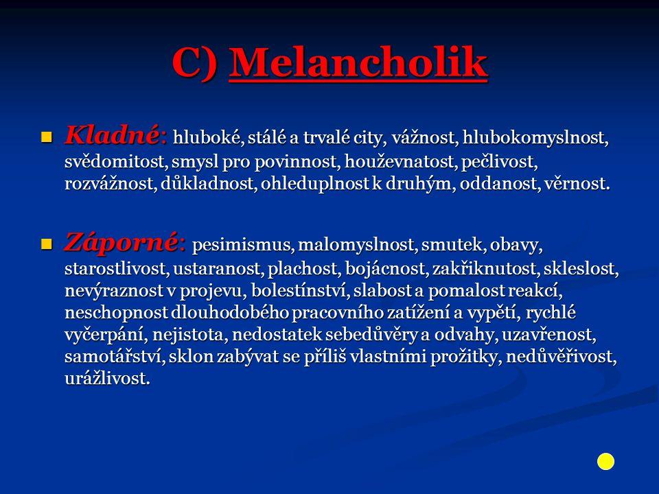 C) Melancholik Kladné: hluboké, stálé a trvalé city, vážnost, hlubokomyslnost, svědomitost, smysl pro povinnost, houževnatost, pečlivost, rozvážnost, důkladnost, ohleduplnost k druhým, oddanost, věrnost.