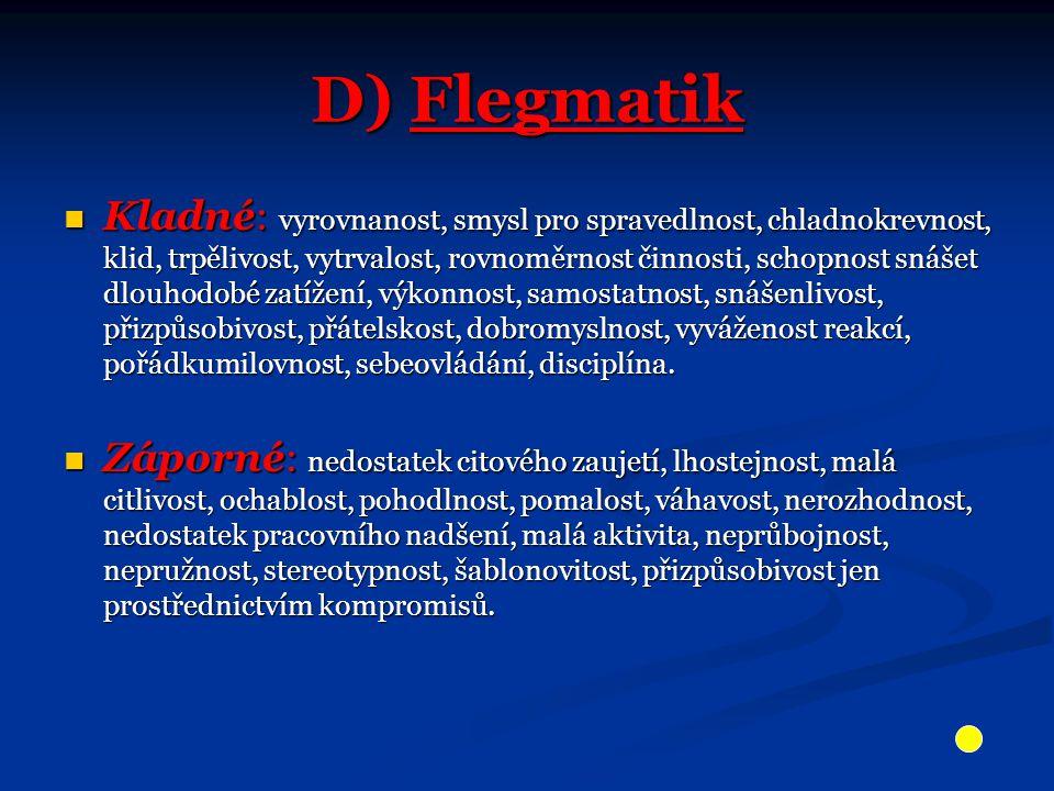 D) Flegmatik Kladné: vyrovnanost, smysl pro spravedlnost, chladnokrevnost, klid, trpělivost, vytrvalost, rovnoměrnost činnosti, schopnost snášet dlouh