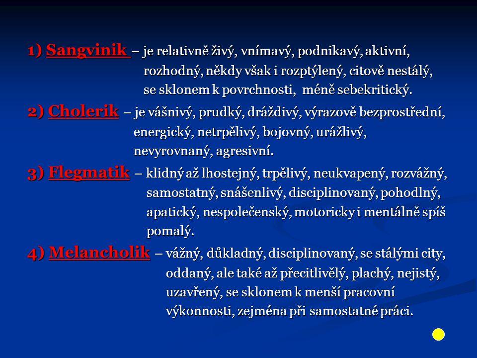 1) Sangvinik – je relativně živý, vnímavý, podnikavý, aktivní, rozhodný, někdy však i rozptýlený, citově nestálý, rozhodný, někdy však i rozptýlený, c