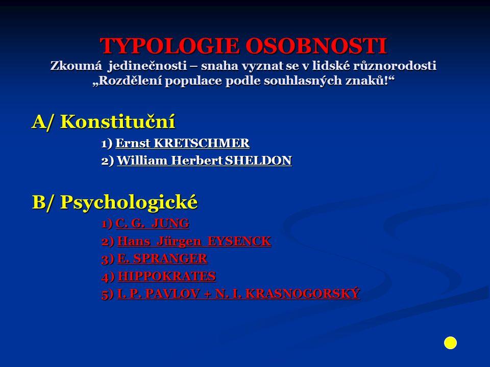 """TYPOLOGIE OSOBNOSTI Zkoumá jedinečnosti – snaha vyznat se v lidské různorodosti """"Rozdělení populace podle souhlasných znaků! A/ Konstituční 1) Ernst KRETSCHMER 1) Ernst KRETSCHMER 2) William Herbert SHELDON 2) William Herbert SHELDON B/ Psychologické 1) C."""