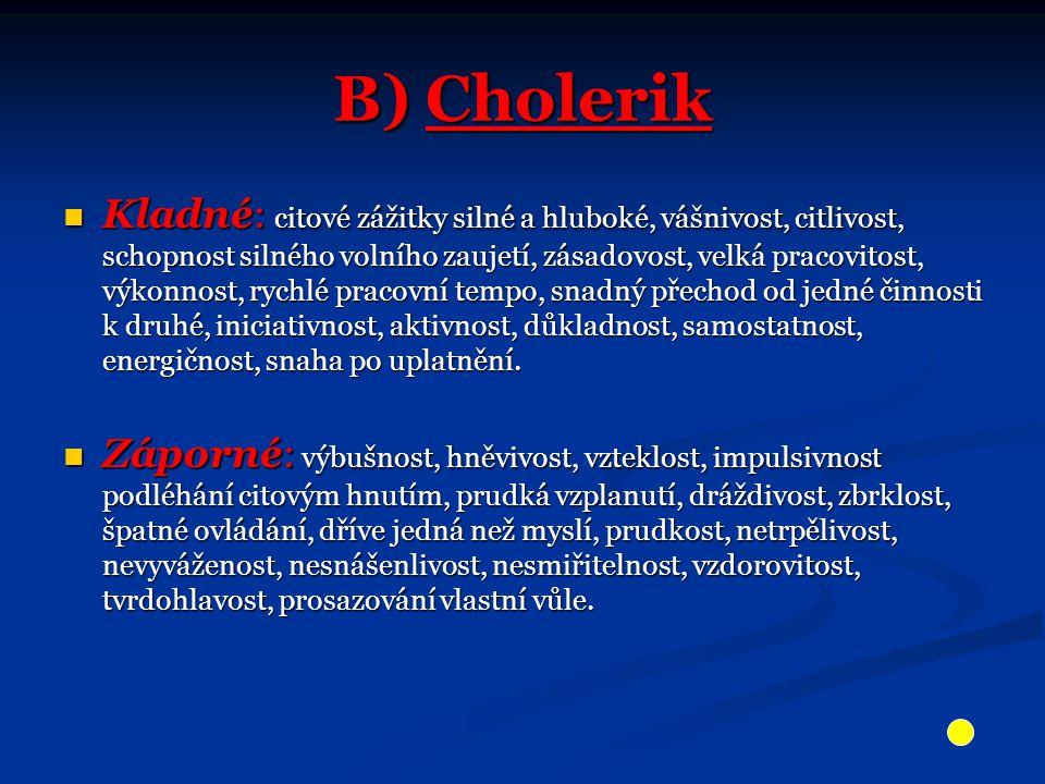 B) Cholerik Kladné: citové zážitky silné a hluboké, vášnivost, citlivost, schopnost silného volního zaujetí, zásadovost, velká pracovitost, výkonnost,