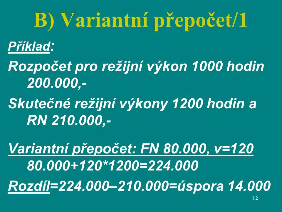 12 B) Variantní přepočet/1 Příklad : Rozpočet pro režijní výkon 1000 hodin 200.000,- Skutečné režijní výkony 1200 hodin a RN 210.000,- Variantní přepočet: FN 80.000, v=120 80.000+120*1200=224.000 Rozdíl=224.000–210.000=úspora 14.000