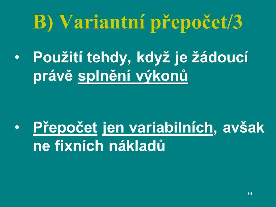 14 B) Variantní přepočet/3 Použití tehdy, když je žádoucí právě splnění výkonů Přepočet jen variabilních, avšak ne fixních nákladů
