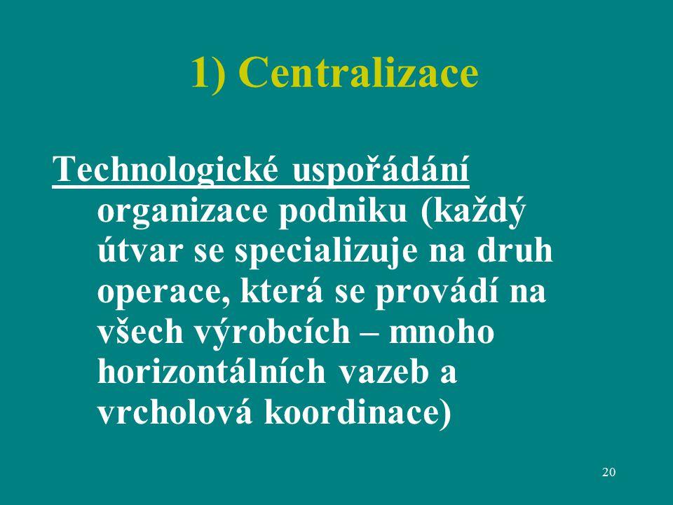 20 1) Centralizace Technologické uspořádání organizace podniku (každý útvar se specializuje na druh operace, která se provádí na všech výrobcích – mnoho horizontálních vazeb a vrcholová koordinace)