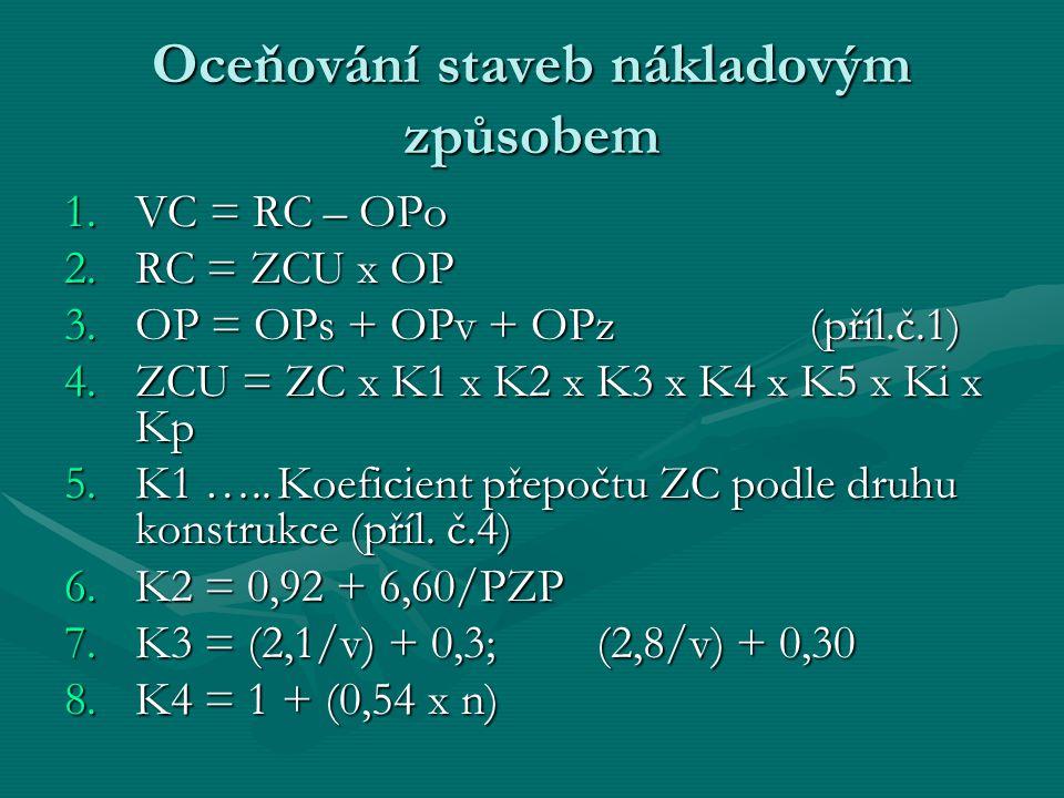 Oceňování staveb nákladovým způsobem 1.VC = RC – OPo 2.RC = ZCU x OP 3.OP = OPs + OPv + OPz(příl.č.1) 4.ZCU = ZC x K1 x K2 x K3 x K4 x K5 x Ki x Kp 5.K1 …..Koeficient přepočtu ZC podle druhu konstrukce (příl.