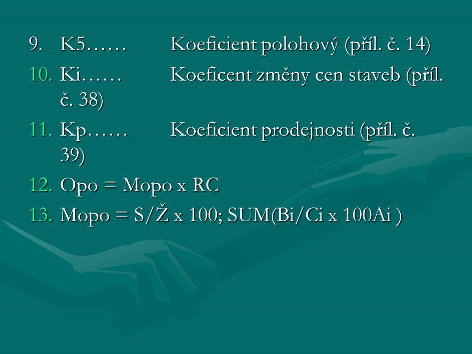 9. K5……Koeficient polohový (příl. č. 14) 10.Ki……Koeficent změny cen staveb (příl. č. 38) 11.Kp……Koeficient prodejnosti (příl. č. 39) 12.Opo = Mopo x R