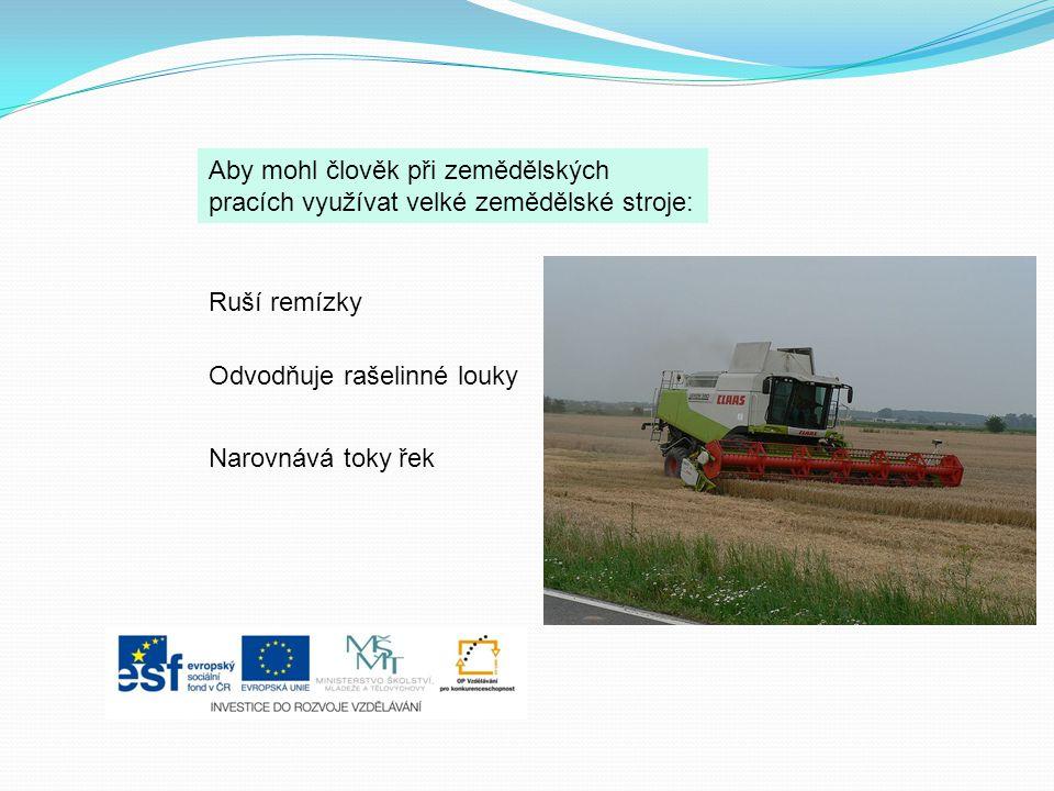 Aby mohl člověk při zemědělských pracích využívat velké zemědělské stroje: Ruší remízky Odvodňuje rašelinné louky Narovnává toky řek