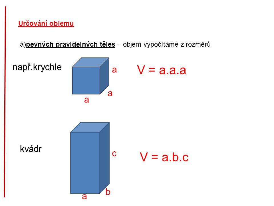 Určování objemu a)pevných pravidelných těles – objem vypočítáme z rozměrů a např.krychle V = a.a.a kvádr a a a c b V = a.b.c