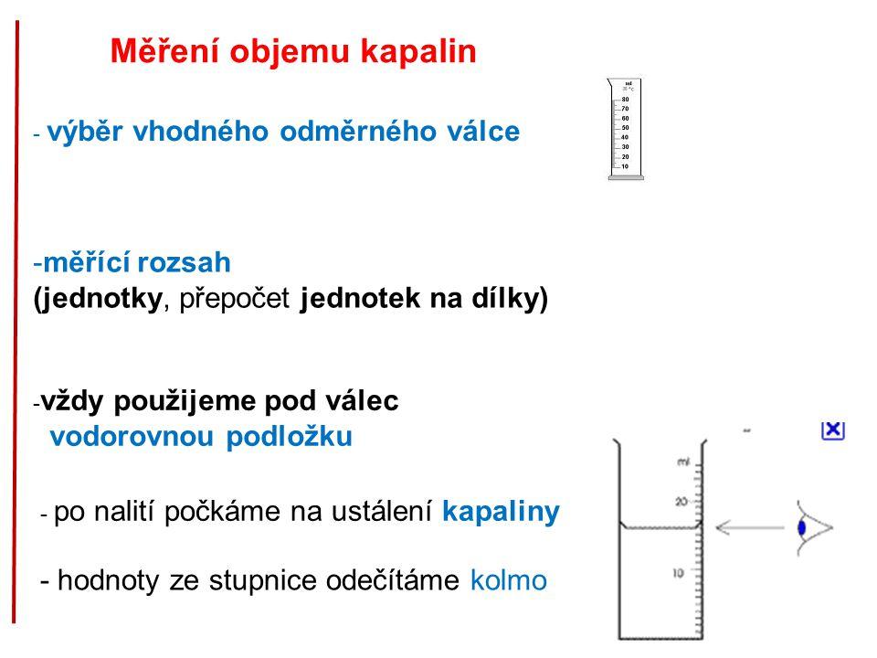 Měření objemu kapalin - výběr vhodného odměrného válce -měřící rozsah (jednotky, přepočet jednotek na dílky) - vždy použijeme pod válec vodorovnou podložku - po nalití počkáme na ustálení kapaliny - hodnoty ze stupnice odečítáme kolmo